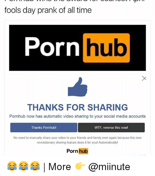 Family, Friends, and Funny: fools day prank of all time  Porn  hub  THANKS FOR SHARING  Pornhub now has automatic video sharing to your social media accounts  Thanks Pornhub!  WTF reverse this now!  No need to manually share your video to your friends and family ever again because this new  revolutionary sharing feature does it for you! Automatically!  Porn hub 😂😂😂 | More 👉 @miinute