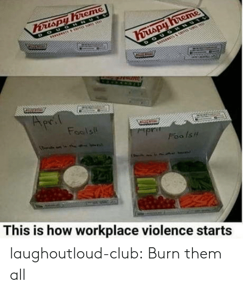 Club, Tumblr, and Blog: Fools  Foo /su  This is how workplace violence starts laughoutloud-club:  Burn them all