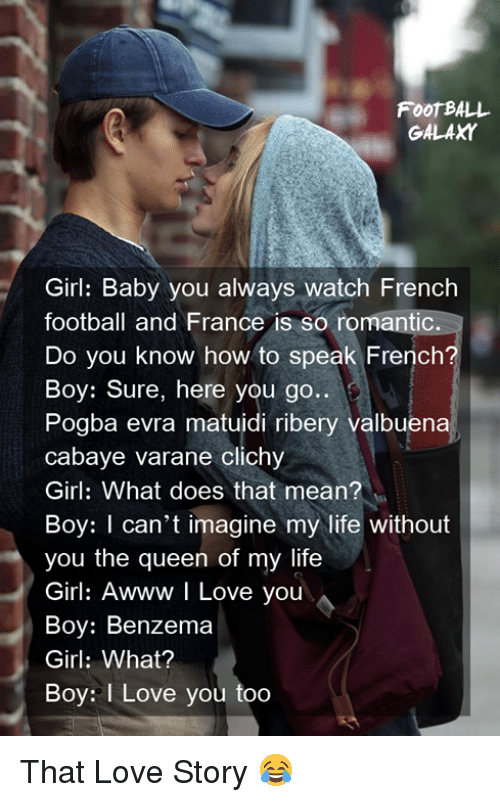 Football, Life, and Love: FooT BALL  GALAXY  Girl: Baby you always watch French  football and France is so romantic.  Do you know how to speak French?  Boy: Sure, here you go..  Pogba evra matuidi ribery valbuena  cabaye varane clichy  Girl: What does that mean?  Boy: I can't imagine my life without  you the queen of my life  Girl: Awww I Love you  Boy: Benzema  Girl: What?  Boy: I Love you too That Love Story 😂