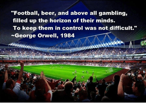 """... Control: """"Football, beer, and above all gambling, filled up the horizon of their minds. To keep them in control was not difficult."""" George Orwell, 1984"""