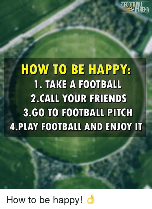 Football, Friends, and Memes: FOOTBALL  ENA  HOW TO BE HAPPY  1. TAKE A FOOTBALL  2 CALL YOUR FRIENDS  3 GO TO FOOTBALL PITCH  4 PLAY FOOTBALL AND ENJOY IT How to be happy! 👌