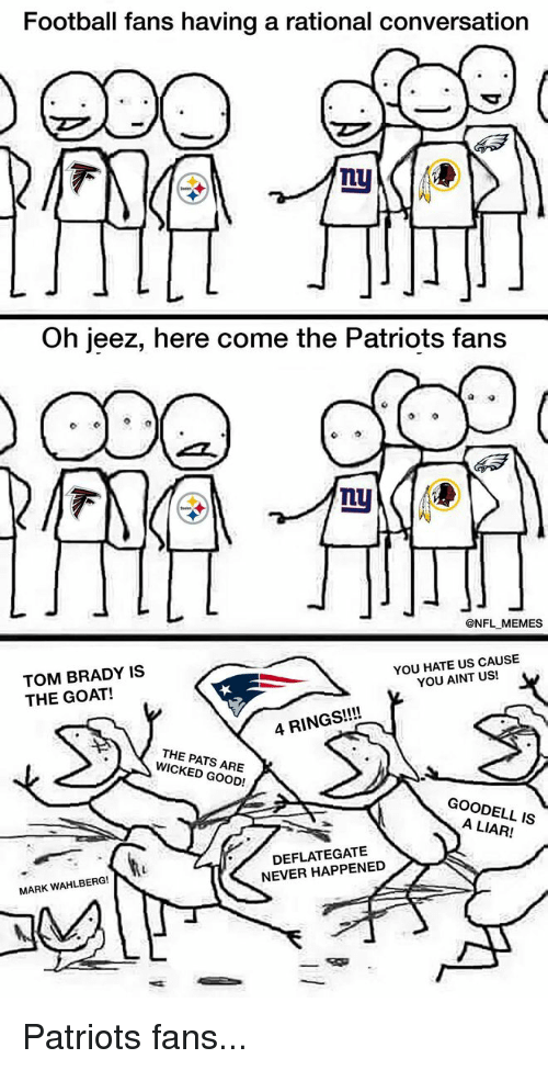 Football, Nfl, and Sports: Football fans having a rational conversation  Oh jeez, here come the Patriots fans  @NFL MEMES  YOU HATE US CAUSE  TOM BRADY IS  YOU AINT US!  THE GOAT!  4 RINGS  THE PATS WICKED GOOD!  GOODELL IS  NEVER HAPPENED  MARK WAHLBERG!  T Patriots fans...