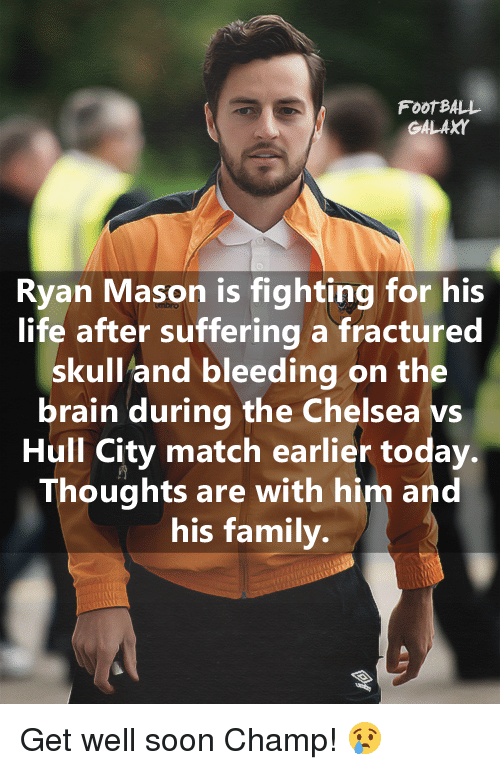 Chelsea, Memes, and Skull: FOOTBALL  GALAXY  Ryan Mason is fighting for his  life after suffering a fractured  skull and bleeding on the  brain during the Chelsea Hull City match earlier today  Thoughts are with him and  his family. Get well soon Champ! 😢