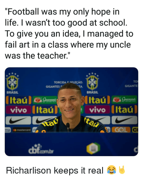 """Fail, Football, and Life: """"Football was my only hope in  life. I wasn't too good at school  To give you an idea, I managed to  fail art in a class where my uncle  was the teacher.""""  TO  GIGANTE  TORCIDA E SELEÇÃO  GIGANTESP  BRASIL  BRASIL  vivo Itaú  tau  vivo (Itaú  COL C  Il  naomastercord  dị Richarlison keeps it real 😂🤘"""