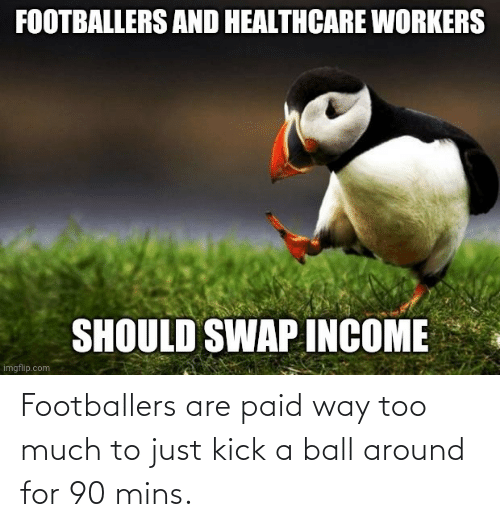 Too Much, Kick, and Ball: Footballers are paid way too much to just kick a ball around for 90 mins.