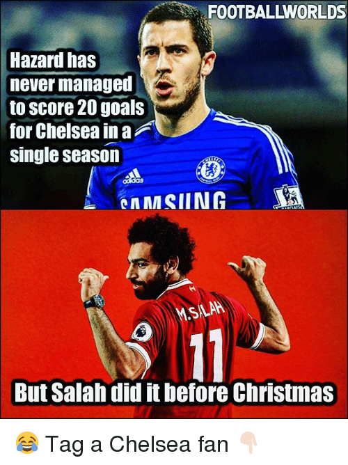 Chelsea, Christmas, and Goals: FOOTBALLWORLDS  Hazard has  never managed  to score 20 goals  for Chelsea in a  single season  But Salah did it before Christmas 😂 Tag a Chelsea fan 👇🏻