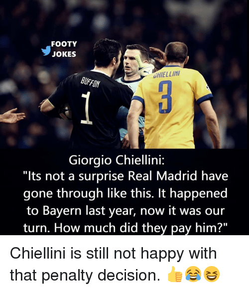 """Memes, Real Madrid, and Happy: FOOTY  JOKES  HIELLIN  BUFFON  Giorgio Chiellini:  """"lts not a surprise Real Madrid have  gone through like this. It happened  to Bayern last year, now it was our  turn. How much did they pay him?"""" Chiellini is still not happy with that penalty decision. 👍😂😆"""