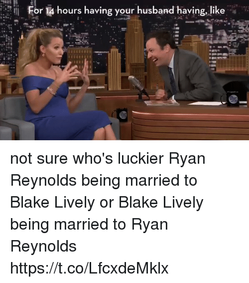 Ryan Reynolds, Blake Lively, and Girl Memes: For 14 hours having your husband having, like not sure who's luckier Ryan Reynolds being married to Blake Lively or Blake Lively being married to Ryan Reynolds https://t.co/LfcxdeMklx