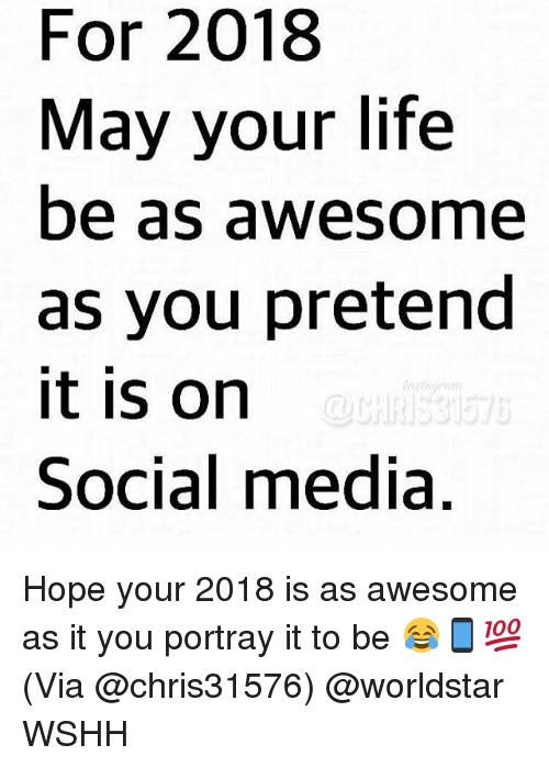 Life, Memes, and Social Media: For 2018  May your life  be as awesome  as you pretend  it is on  Social media  OUHRISS Hope your 2018 is as awesome as it you portray it to be 😂📱💯 (Via @chris31576) @worldstar WSHH