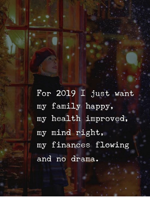 Family, Happy, and Mind: For 2019 I just want  my family happy,  my health improved,  my mind right,  my finances flowing  and no drama