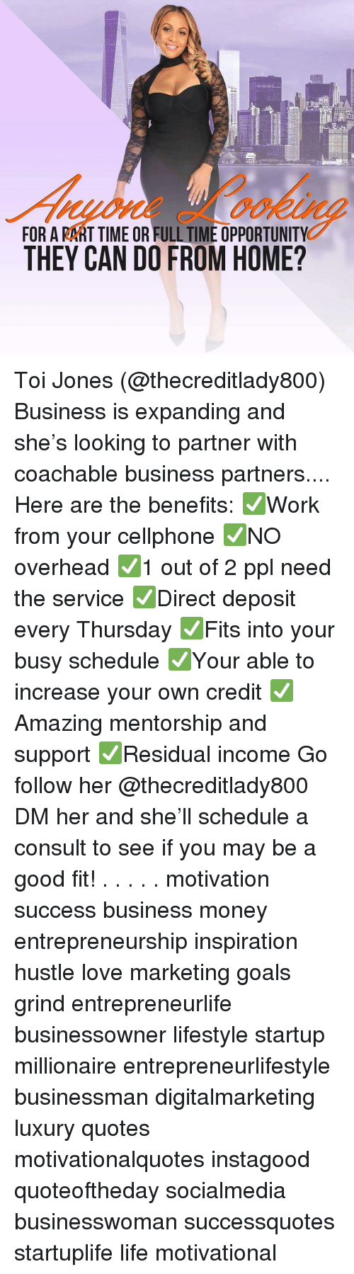 Goals, Life, and Love: FOR A RART TIME OR FULL TIME OPPORTUNITY  THEY CAN DO FROM HOME? Toi Jones (@thecreditlady800) Business is expanding and she's looking to partner with coachable business partners.... Here are the benefits: ✅Work from your cellphone ✅NO overhead ✅1 out of 2 ppl need the service ✅Direct deposit every Thursday ✅Fits into your busy schedule ✅Your able to increase your own credit ✅Amazing mentorship and support ✅Residual income Go follow her @thecreditlady800 DM her and she'll schedule a consult to see if you may be a good fit! . . . . . motivation success business money entrepreneurship inspiration hustle love marketing goals grind entrepreneurlife businessowner lifestyle startup millionaire entrepreneurlifestyle businessman digitalmarketing luxury quotes motivationalquotes instagood quoteoftheday socialmedia businesswoman successquotes startuplife life motivational