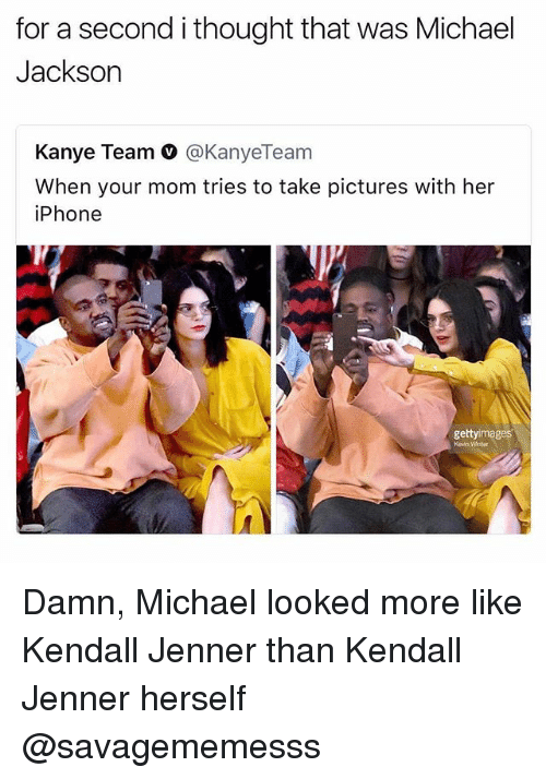 Iphone, Kanye, and Kendall Jenner: for a second i thought that was Michael  Jackson  Kanye Team V @KanyeTeam  When your mom tries to take pictures with her  iPhone  gettyimages  Kevin Winter Damn, Michael looked more like Kendall Jenner than Kendall Jenner herself @savagememesss