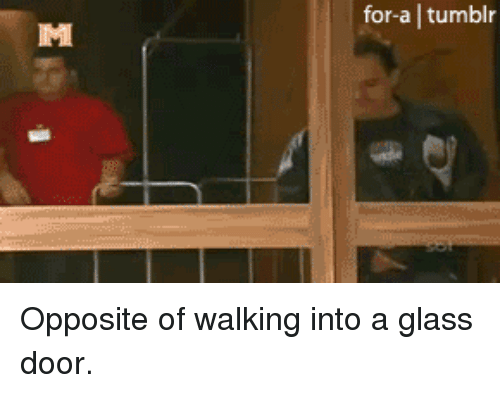 For A Tumblr Opposite Of Walking Into A Glass Door Tumblr Meme On