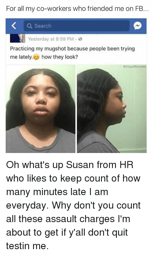 Memes, Search, and Been: For all my co-workers who friended me on FB.  Q Search  Yesterday at 8:59 PM。@  Practicing my mugshot because people been trying  me lately. how they look?  @StupidResumes Oh what's up Susan from HR who likes to keep count of how many minutes late I am everyday. Why don't you count all these assault charges I'm about to get if y'all don't quit testin me.