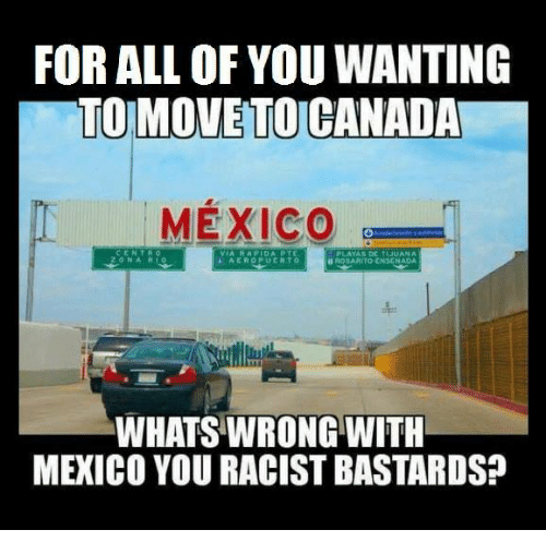 Mexico, Mexican Word of the Day, and Bastard: FOR ALL OF YOU WANTING  TO MOVETOCANADA  MEXICO  WHATSWRONG WITH  MEXICO YOURACIST BASTARDS?