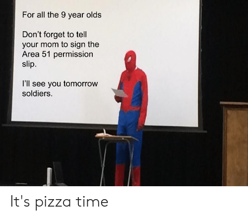 Pizza, Soldiers, and Time: For all the 9 year olds  Don't forget to tell  your mom to sign the  Area 51 permission  slip  l'll see you tomorrow  soldiers. It's pizza time