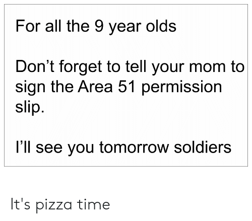 Pizza, Soldiers, and Time: For all the 9 year olds  Don't forget to tell your mom to  sign the Area 51 permission  slip.  I'll see you tomorrow soldiers It's pizza time