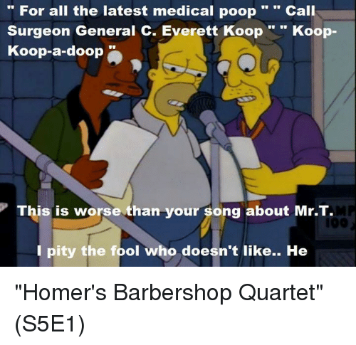 """Barbershop, Memes, and Mr T: For all the latest medical poop  Call  Surgeon General C. Everett Koop  Koop  Koop-a-doop  This is worse than your song about Mr.T.  I pity the fool who doesn't like.. He """"Homer's Barbershop Quartet""""  (S5E1)"""