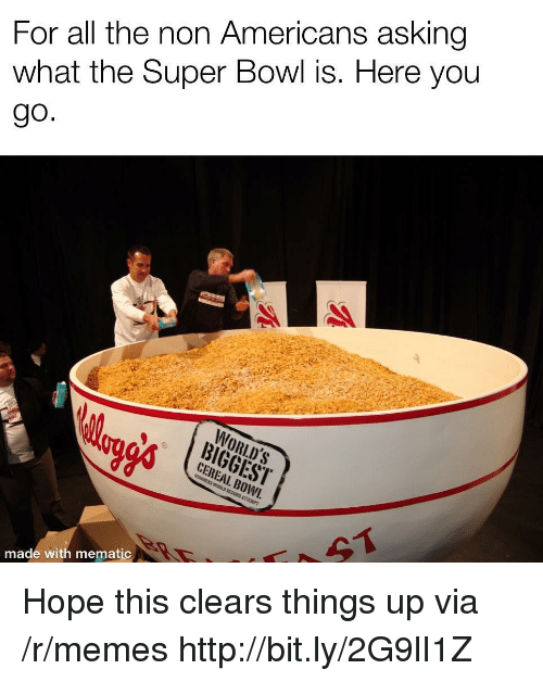 Memes, Super Bowl, and Http: For all the non Americans asking  what the Super Bowl is. Here you  WORLD'S  AABIGGEST  CEREAL. BOWI.  made with mematic Hope this clears things up via /r/memes http://bit.ly/2G9lI1Z