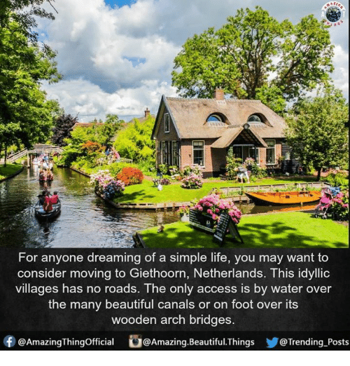 Beautiful, Life, and Memes: For anyone dreaming of a simple life, you may want to  consider moving to Giethoorn, Netherlands. This idyllic  villages has no roads. The only access is by water over  the many beautiful canals or on foot over its  wooden arch bridges  f @AmazingThingofficial  @Amazing. Beautiful hings @Trending Posts