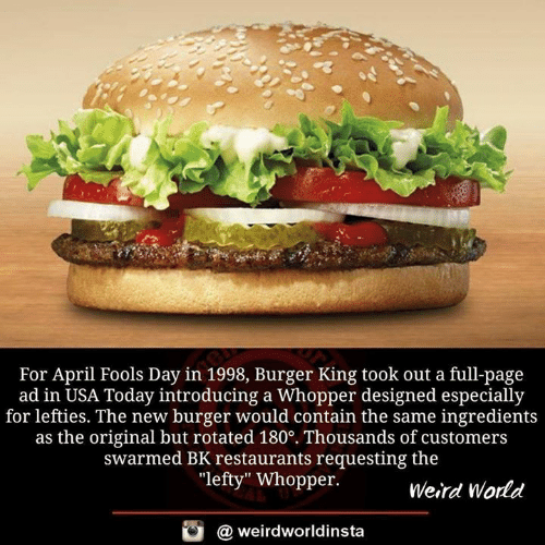 "Burger King, Memes, and Weird: For April Fools Day in 1998, Burger King took out a full-page  ad in USA Today introducing a Whopper designed especially  for lefties. The new burger would contain the same ingredients  as the original but rotated 180°. Thousands of customers  swarmed BK restaurants requesting the  ""lefty"" Whopper.  Weird World  酉  @ weirdworldinsta"