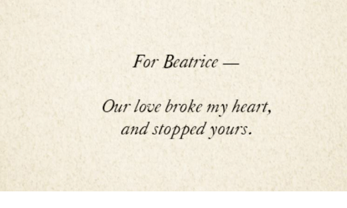 Love, Heart, and For: For Beatrice  Our love broke my heart,  and stopped yours.