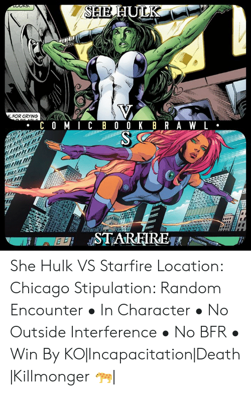 Chicago, Crying, and Memes: FOR CRYING She Hulk  VS Starfire  Location: Chicago Stipulation: Random Encounter   • In Character  • No Outside Interference  • No BFR  • Win By KO|Incapacitation|Death   |Killmonger 🐆|