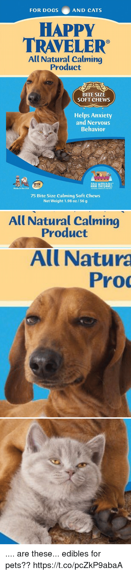 Cats, Dogs, and Anxiety: FOR DOGS AND CATS  HAPPY  TRAVELER  All Natural Calming  Product  BITE SIZE  SOFT CHEWS  Helps Anxiety  and Nervous  Behavior  Made in the USA  NATURAL PRODUCTS FOR PETS  75 Bite Size Calming Soft Chews  Net Weight 1.98 oz/56 g   All Natural Calming  Product   All Natura  Pro .... are these... edibles for pets?? https://t.co/pcZkP9abaA