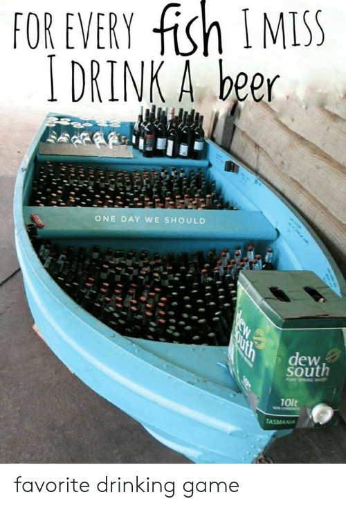 Beer, Drinking, and Fish: FOR EVERY fish IMSS  DRINK A beer  ONE DAY WE SHOULD  South  10lt favorite drinking game