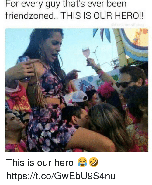 Memes, Been, and 🤖: For every guy that's ever been  friendzoned.. THIS IS OUR HERO!! This is our hero 😂🤣 https://t.co/GwEbU9S4nu