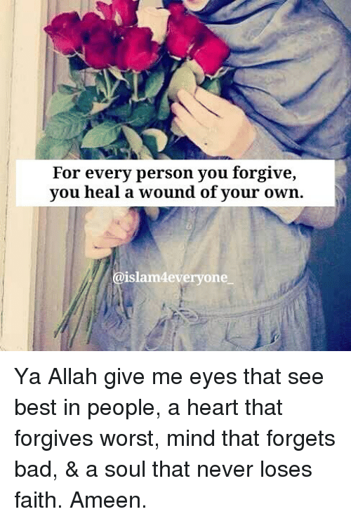 Bad, Memes, and Best: For every person you forgive,  vou heal a wound of vour own  islam4everyone Ya Allah give me eyes that see best in people, a heart that forgives worst, mind that forgets bad, & a soul that never loses faith. Ameen.