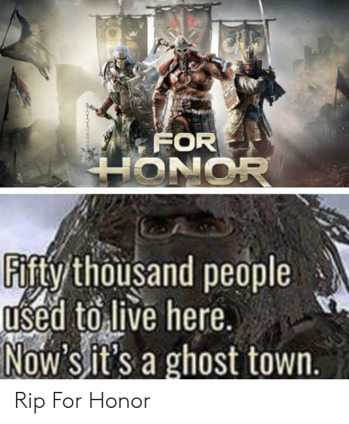 Ghost, Rip, and Now: FOR  Fifty thousand people  used toilive here  Now sit's a ghost town. Rip For Honor