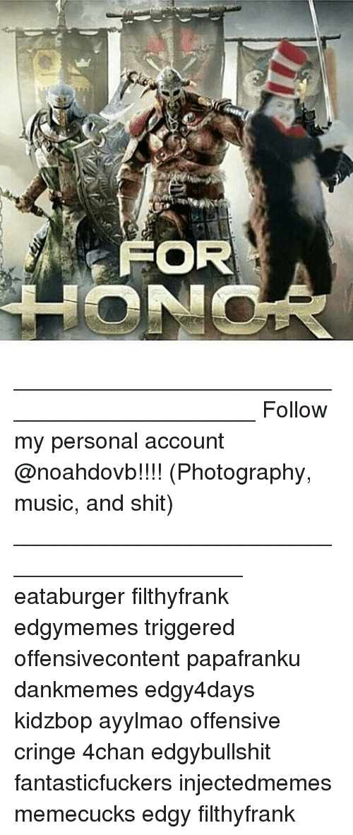 4chan, Memes, and Music: FOR ____________________________________________ Follow my personal account @noahdovb!!!! (Photography, music, and shit) ___________________________________________ eataburger filthyfrank edgymemes triggered offensivecontent papafranku dankmemes edgy4days kidzbop ayylmao offensive cringe 4chan edgybullshit fantasticfuckers injectedmemes memecucks edgy filthyfrank