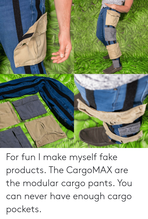 Fake, Never, and Fun: For fun I make myself fake products. The CargoMAX are the modular cargo pants. You can never have enough cargo pockets.