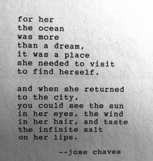 A Dream, Hair, and Ocean: for her  the ocean  was more  than a dream,  it was a place  she needed to visit  to find herself.  and when she returned  to the city,  you could see the sun  in her eyes, the wind  in her hair, and taste  the infinite salt  on her lips.  jose chaves