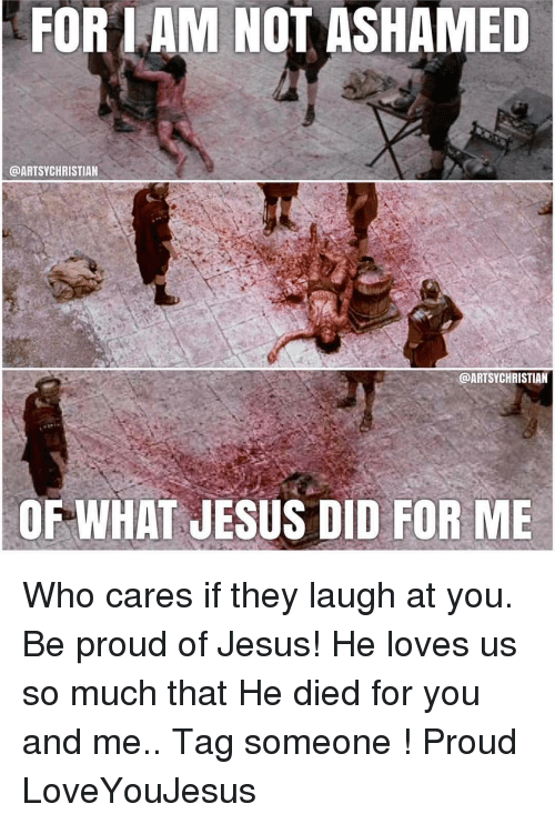 For I AM NOT ASHAMED CHRISTIAN OF WHAT JESUS DID FOR ME Who