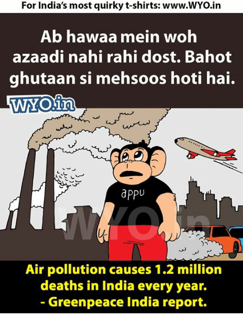 Memes, India, and 🤖: For India's most quirky t-shirts: www.WYo.in  Ab hawaa mein woh  azaadi nahi rahi dost. Bahot  ghutaan si mehsoos hoti hai.  WNO in  apPU  Air pollution causes 1.2 million  deaths in India every year.  Greenpeace India report.