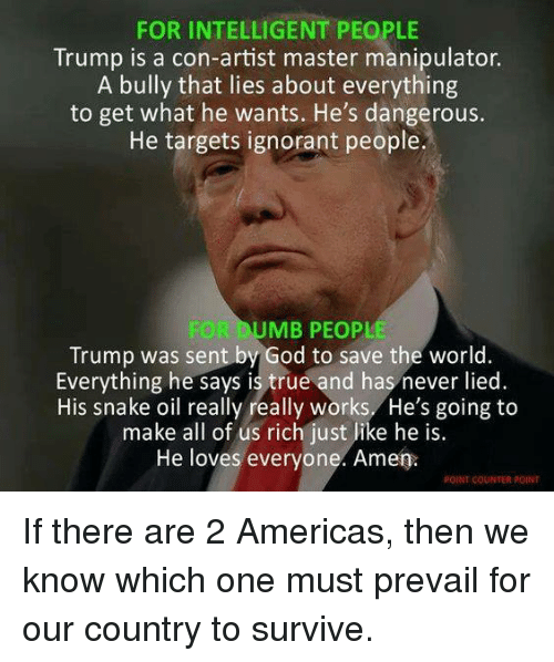 God, Ignorant, and True: FOR INTELLIGENT PEOPLE  Trump is a con-artist master manipulator.  A bully that lies about everything  to get what he wants. He's dangerous.  He targets ignorant people.  OLDU  MB PEOPL  Trump was sent by God to save the world  Everything he says is true and has never lied  His snake oil really really works, He's going to  make all of us rich just like he is.  He loves everyone. Amen.  POINT COUNTER POINT If there are 2 Americas, then we know which one must prevail for our country to survive.