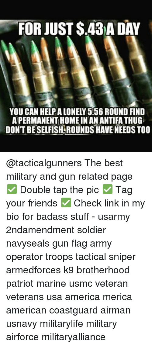 America, Friends, and Memes: FOR JUST S.43 A DAY  YOU CAN HELPALONELY 556 ROUND FIND  APERMANENTHOMEINAN ANTIFA THUG  DONTBESELFISHAROUNDS HAVE NEEDS TOO @tacticalgunners The best military and gun related page ✅ Double tap the pic ✅ Tag your friends ✅ Check link in my bio for badass stuff - usarmy 2ndamendment soldier navyseals gun flag army operator troops tactical sniper armedforces k9 brotherhood patriot marine usmc veteran veterans usa america merica american coastguard airman usnavy militarylife military airforce militaryalliance