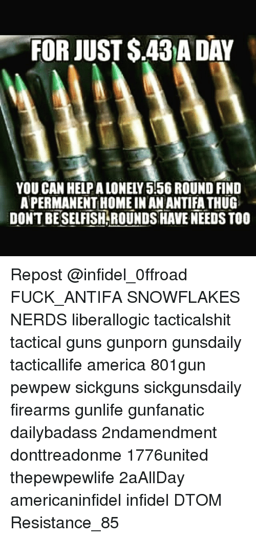 America, Guns, and Memes: FOR JUST S43ADAY  YOU CAN HELPALONELY 5156 ROUND FIND  APERMANENTLHOMEINANANTIFATHUG  DONT BESELFISH ROUNDSHAVE NEEDS TOO Repost @infidel_0ffroad ・・・ FUCK_ANTIFA SNOWFLAKES NERDS liberallogic tacticalshit tactical guns gunporn gunsdaily tacticallife america 801gun pewpew sickguns sickgunsdaily firearms gunlife gunfanatic dailybadass 2ndamendment donttreadonme 1776united thepewpewlife 2aAllDay ΜΟΛΩΝΛΑΒΕ americaninfidel infidel DTOM Resistance_85