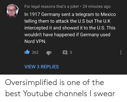 youtube.com, Best, and Germany: For legal reasons that's a joke!  24 minutes ago  In 1917 Germany sent a telegram to Mexico  telling them to attack the U.S but The U.K  intercepted it and showed it to the U.S. This  wouldn't have happened if Germany used  Nord VPN.  E 3  262  VIEW 3 REPLIES Oversimplified is one of the best Youtube channels I swear