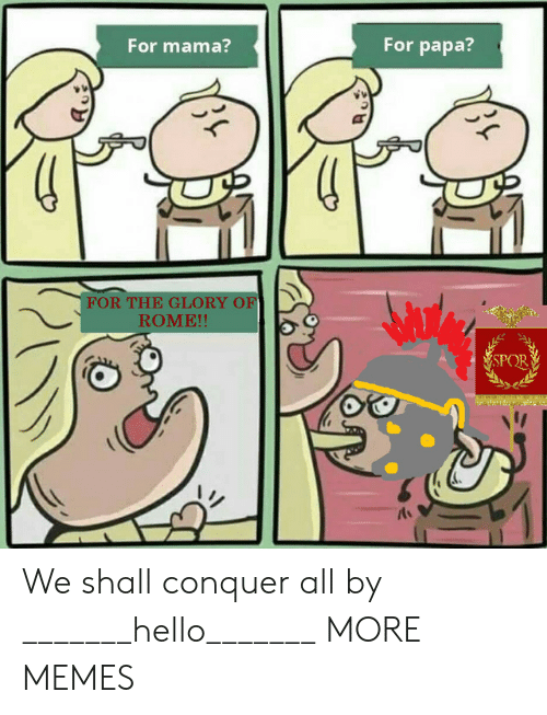 Dank, Hello, and Memes: For mama?  For papa?  FOR THE GLORY OF  ROME!!  SPOR  小 We shall conquer all by _______hello_______ MORE MEMES