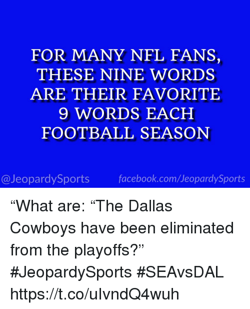 "Dallas Cowboys, Facebook, and Football: FOR MANY NFL FANS,  THESE NINE WORDS  ARE THEIR FAVORITE  9 WORDS EACH  FOOTBALL SEASON  @JeopardySports facebook.com/JeopardySports ""What are: ""The Dallas Cowboys have been eliminated from the playoffs?"" #JeopardySports #SEAvsDAL https://t.co/uIvndQ4wuh"