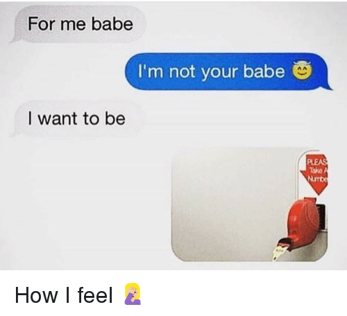 Funny, How, and For: For me babe  I'm not your babe  nA  I want to be  Tako A  Numb How I feel 🤦🏼♀️
