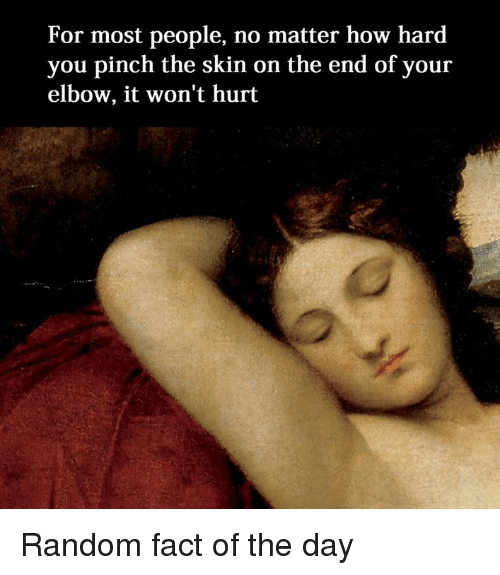 Facts, Classical Art, and How: For most people, no matter how hard  you pinch the skin on the end of your  elbow, it won't hurt Random fact of the day