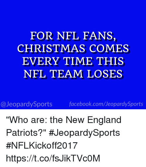 "Christmas, England, and Facebook: FOR NFL FANS,  CHRISTMAS COMES  EVERY TIME THIS  NFL TEAM LOSES  @JeopardySports facebook.com/JeopardySports ""Who are: the New England Patriots?"" #JeopardySports #NFLKickoff2017 https://t.co/fsJikTVc0M"