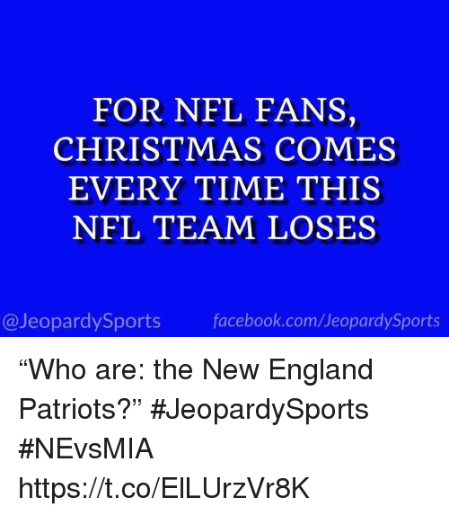 "Christmas, England, and Facebook: FOR NFL FANS,  CHRISTMAS COMES  EVERY TIME THIS  NFL TEAM LOSES  @JeopardySports facebook.com/JeopardySports ""Who are: the New England Patriots?"" #JeopardySports #NEvsMIA https://t.co/ElLUrzVr8K"