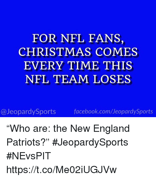 "Christmas, England, and Facebook: FOR NFL FANS,  CHRISTMAS COMES  EVERY TIME THIS  NFL TEAM LOSES  @JeopardySports facebook.com/JeopardySports ""Who are: the New England Patriots?"" #JeopardySports #NEvsPIT https://t.co/Me02iUGJVw"