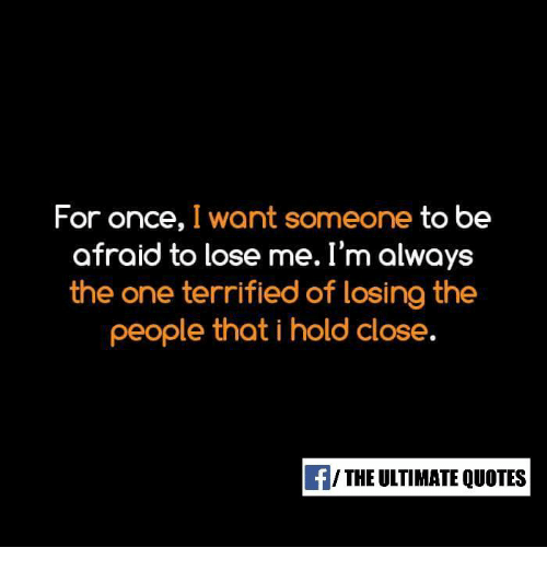 For Once I Want Someone To Be Afraid To Lose Me Im Always The One