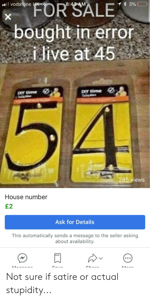 House, Live, and Time: FOR  SALE  vodafone UK  8:43 AM  bought in erro  live at 45  oY time  ory time  285 views  House number  E2  Ask for Details  This automatically sends a message to the seller asking  about availability. Not sure if satire or actual stupidity...